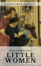 The Complete Little Women: Little Women, Good Wives, Little Men, Jo's Boys ebook by