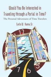 Would You Be Interested in Traveling Through a Portal in Time? - The Personal Adventures of Time Travelers ebook by Earle W. Hanna Sr.