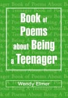 Book of Poems About Being A Teenager ebook by Wendy Elmer