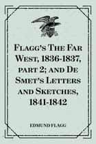 Flagg's The Far West, 1836-1837, part 2; and De Smet's Letters and Sketches, 1841-1842 ebook by Edmund Flagg