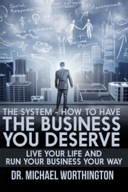 The System: How To Have The Business You Deserve: Live Your Life And Run Your Business Your Way ebook by Michael Worthington