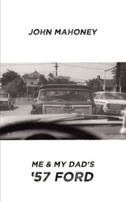 Me and My Dad's '57 Ford ebook by John Mahoney