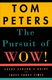 The Pursuit of Wow! - Every Person's Guide to Topsy-Turvy Times ebook by Tom Peters