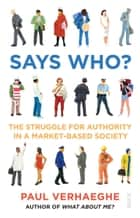 Says Who? - the struggle for authority in a market-based society ebook by Paul Verhaeghe, David Shaw