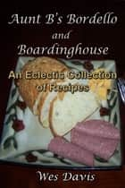 Aunt B's Bordello and Boardinghouse: An Eclectic Collection of Great Recipes ebook by Wes Davis