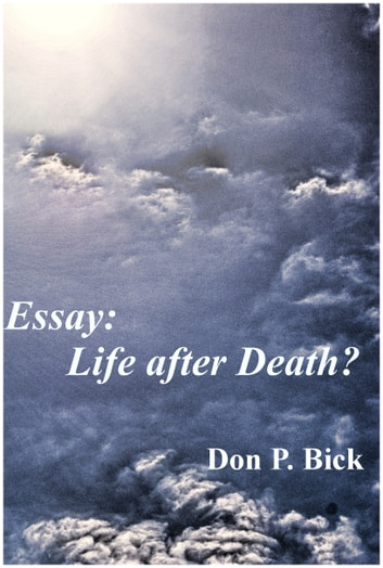 essay on life after death Although it can easily be argued that not having direct knowledge of an afterlife constitutes evidence against life after death life after death cannot be disproven only the evidence in its favour can be scrutinized and rational non-believers are left to make the conclusion that life after death cannot be proven.