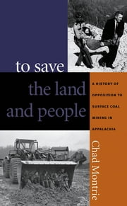 To Save the Land and People - A History of Opposition to Surface Coal Mining in Appalachia ebook by Chad Montrie