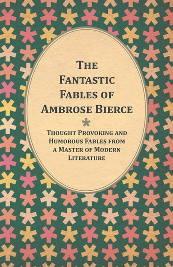 The Fantastic Fables of Ambrose Bierce - Thought Provoking and Humorous Fables from a Master of Modern Literature - With a Biography of the Author ebook by Ambrose Bierce