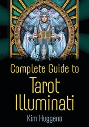 Complete Guide to Tarot Illuminati ebook by Kim Huggens