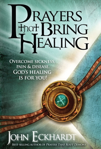 Prayers That Bring Healing - Overcome Sickness, Pain, and Disease. God's Healing is for You! ebook by John Eckhardt