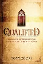 Qualified - Serving God with Integrity and Finishing Your Course with Honor ebook by Cooke Tony