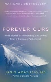 Forever Ours - Real Stories of Immortality and Living from a Forensic Pathologist ebook by Janis Amatuzio, MD