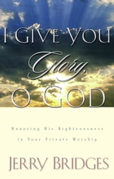 I Give You Glory, O God - Honoring His Righteousness in Your Private Worship ebook by Jerry Bridges
