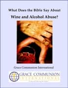 What Does the Bible Say About Wine and Alcohol Abuse? ebook by Grace Communion International