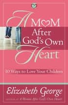 A Mom After God's Own Heart ebook by Elizabeth George
