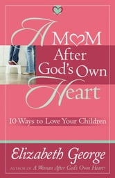 A Mom After God's Own Heart - 10 Ways to Love Your Children ebook by Elizabeth George