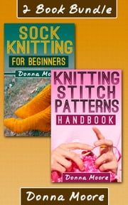 "2 Book Bundle: ""Knitting Stitch Patterns Handbook"" & ""Sock Knitting For Beginners"" - Knitting Made Easy, #5 ebook by Donna Moore"