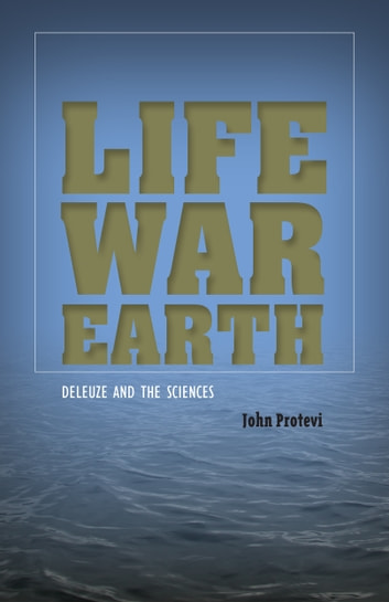 Life, War, Earth - Deleuze and the Sciences ebook by John Protevi