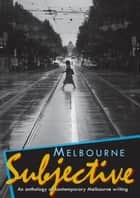 Melbourne Subjective - An anthology of contemporary Melbourne writing ebook by Patricia Poppenbeek