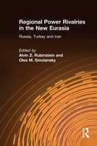Regional Power Rivalries in the New Eurasia: Russia, Turkey and Iran - Russia, Turkey and Iran ebook by Alvin Z. Rubinstein, Oles M. Smolansky