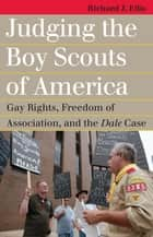 Judging the Boy Scouts of America - Gay Rights, Freedom of Association, and the Dale Case ebook by Richard J. Ellis