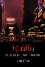 Nightclub City - Politics and Amusement in Manhattan ebook by Burton W. Peretti