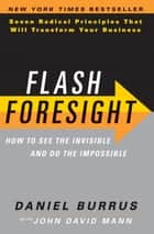 Flash Foresight - See the Invisible to Do the Impossible eBook by Daniel Burrus