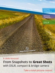 From Snapshots to Great Shots with DSLR, Compact & Bridge Camera - Take a Total Picture Control ebook by B. BoNo Novosad