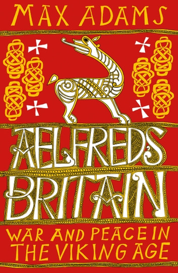 Aelfred's Britain - War and Peace in the Viking Age ebook by Max Adams