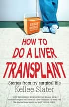 How to Do a Liver Transplant - Stories from My Surgical Life ebook by Kellee Slater