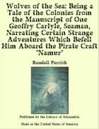 "Wolves of the Sea: Being a Tale of the Colonies from the Manuscript of One Geoffry Carlyle, Seaman, Narrating Certain Strange Adventures Which Befell Him Aboard the Pirate Craft ""Namur"" ebook by Randall Parrish"