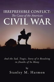 Irrepressible Conflict: the Cause of the American Civil War - And the Sad, Tragic, Story of It Resulting in Deaths of so Many ebook by Stanley M. Harmon