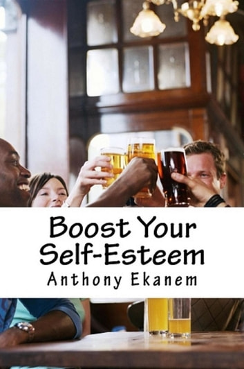 Boost Your Self-Esteem ebook by Anthony Udo Ekanem