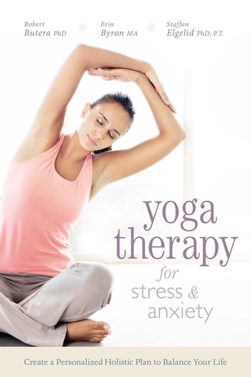 Yoga Therapy for Stress and Anxiety - Create a Personalized Holistic Plan to Balance Your Life ebook by Robert Butera, Butera,Erin Byron, Byron,Staffan Elgelid, Elgelid