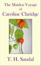 The Maiden Voyage of Caroline Claridge ebook by T.H. Sandal