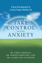 Take Control of Your Anxiety - A Drug-Free Approach to Living a Happy, Healthy Life ebook by Chris Cortman,Harold Shinitzky,Laurie-Ann O'Connor