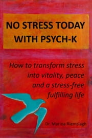 No Stress Today with PSYCH-K®: How to transform stress into vitality, peace and a stress-free fulfilling life ebook by Marina Riemslagh