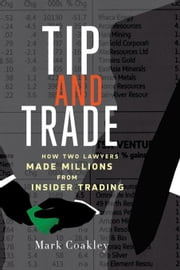 Tip and Trade: How Two Lawyers Made Millions from Insider Trading ebook by Coakley, Mark