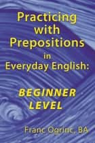 Practicing with Prepositions in Everyday English: Beginner Level ebook by Franc Ogrinc