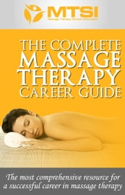 The Complete Massage Therapy Career Guide: The Most Comprehensive Resource for a Successful Career in Massage Therapy ebook by Green Initiatives