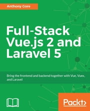 Full-Stack Vue.js 2 and Laravel 5 - Bring the frontend and backend together with Vue, Vuex, and Laravel ebook by Anthony Gore, ASHLEY MENHENNETT
