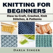 Knitting for Beginners: How to Craft, Crochet, Knit Stitches, & Patterns audiobook by Darla Singer