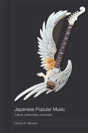 Japanese Popular Music - Culture, Authenticity and Power ebook by Carolyn S. Stevens