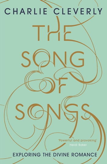 The Song of Songs - Exploring the Divine Romance ebook by Charlie Cleverly