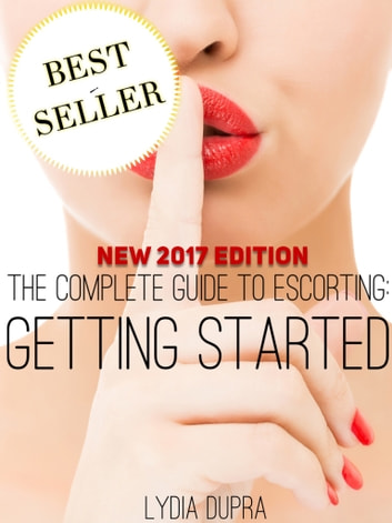 The Complete Guide to Escorting: Getting Started - 2017 Edition ebook by Lydia Dupra