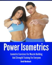 Power Isometrics: Isometric Exercises For Muscle Building And Strength Training For Everyone ebook by David Nordmark