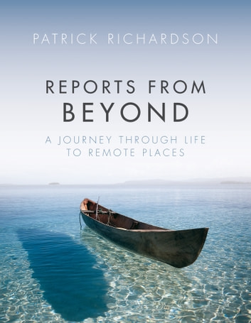 Reports from Beyond - A Journey Through Life to Remote Places ebook by Patrick Richardson