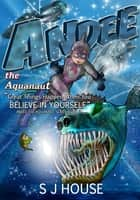 Andee the Aquanaut - Great Things Happen When You Believe in Yourself ebook by S J House, Zoran Zlaticanin