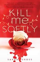 Kill Me Softly ebook by Sarah Cross