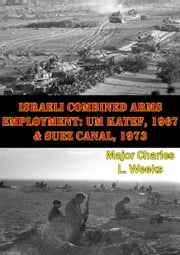 Israeli Combined Arms Employment: Um Katef, 1967 & Suez Canal, 1973 ebook by Major Charles L. Weeks